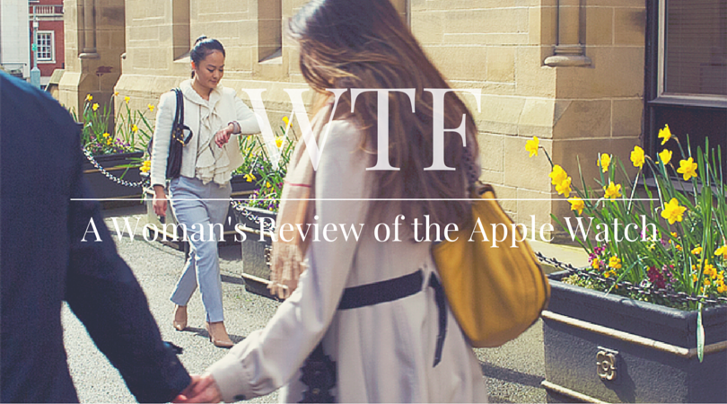 WTF | Wearable Tech Fashion | A Woman's Review of the Apple Watch